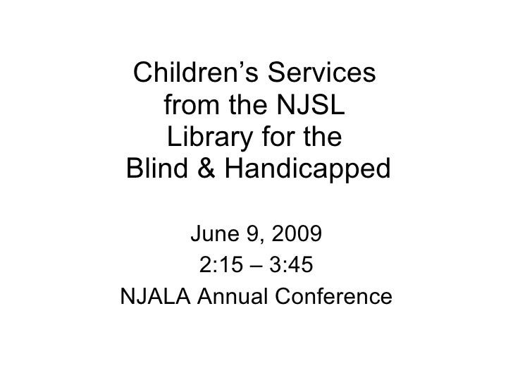 Children's Services  from the NJSL  Library for the  Blind & Handicapped June 9, 2009 2:15 – 3:45 NJALA Annual Conference