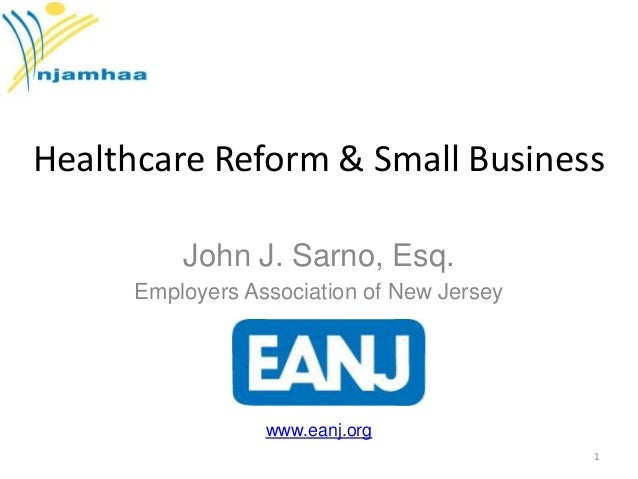Healthcare Reform & Small Business John J. Sarno, Esq. Employers Association of New Jersey  www.eanj.org 1
