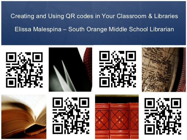Creating and Using QR codes in Your Classroom & Libraries Elissa Malespina – South Orange Middle School Librarian