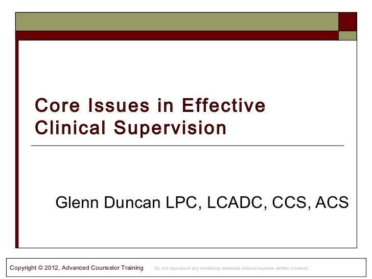 Core Issues in Effective        Clinical Supervision               Glenn Duncan LPC, LCADC, CCS, ACSCopyright © 2012, Adva...