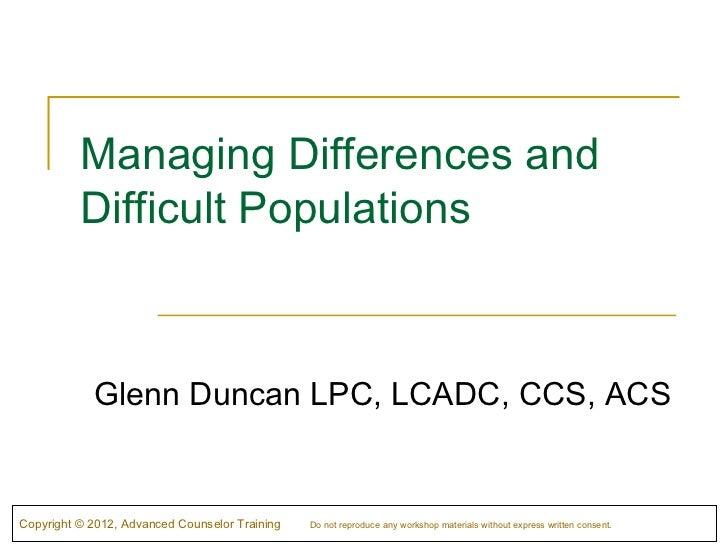 Managing Differences and          Difficult Populations            Glenn Duncan LPC, LCADC, CCS, ACSCopyright © 2012, Adva...