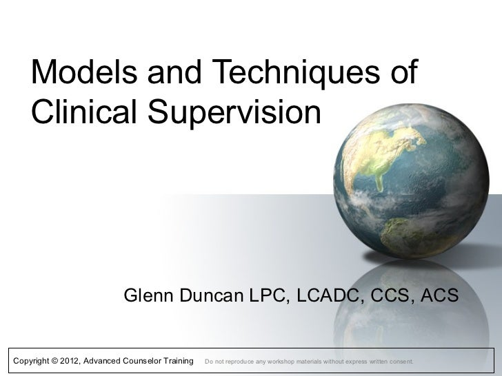 Models and Techniques of    Clinical Supervision                           Glenn Duncan LPC, LCADC, CCS, ACSCopyright © 20...