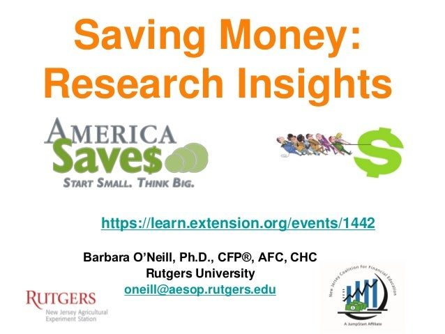 Saving Money: Research Insights  https://learn.extension.org/events/1442 Barbara O'Neill, Ph.D., CFP®, AFC, CHC Rutgers Un...