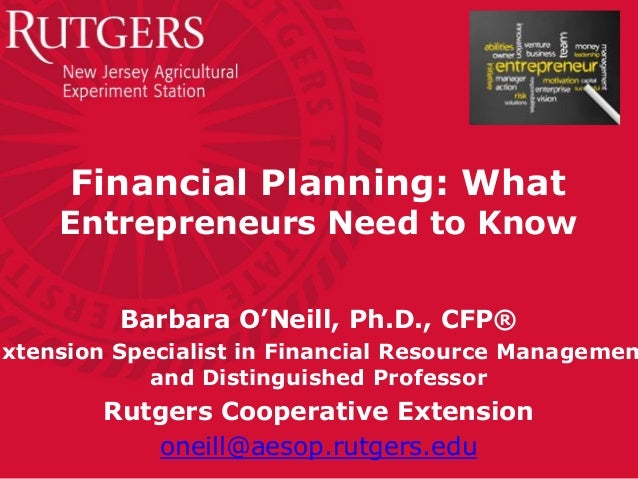 Financial Planning: What Entrepreneurs Need to Know Barbara O'Neill, Ph.D., CFP® Extension Specialist in Financial Resourc...