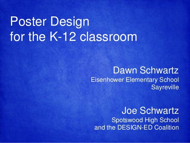 Poster Design for the K-12 classroom Dawn Schwartz Eisenhower Elementary School Sayreville  Joe Schwartz Spotswood High Sc...