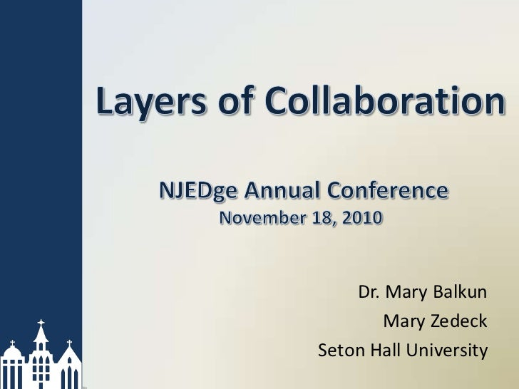 Layers of Collaboration NJEDge Annual ConferenceNovember 18, 2010<br />Dr. Mary Balkun<br />Mary Zedeck<br />Seton Hall Un...
