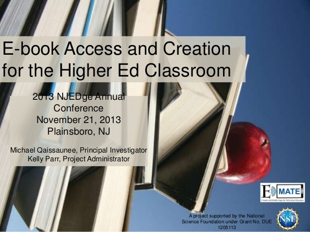 E-book Access and Creation for the Higher Ed Classroom 2013 NJEDge Annual Conference November 21, 2013 Plainsboro, NJ Mich...