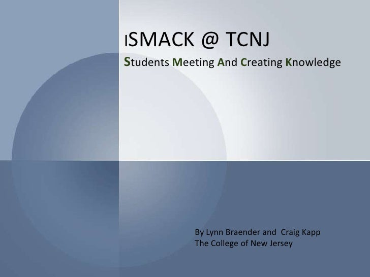 iSMACK @ TCNJStudents Meeting And Creating Knowledge<br />By Lynn Braender and  Craig Kapp <br />The College of New Jersey...
