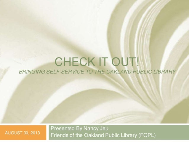 CHECK IT OUT! BRINGING SELF-SERVICE TO THE OAKLAND PUBLIC LIBRARY Presented By Nancy Jeu Friends of the Oakland Public Lib...