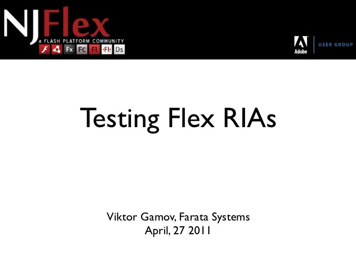 Testing Flex RIAs  Viktor Gamov, Farata Systems         April, 27 2011