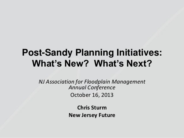 Post-Sandy Planning Initiatives: What's New? What's Next? NJ Association for Floodplain Management Annual Conference Octob...
