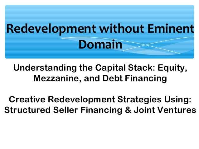 Redevelopment without Eminent Domain Understanding the Capital Stack: Equity, Mezzanine, and Debt Financing Creative Redev...