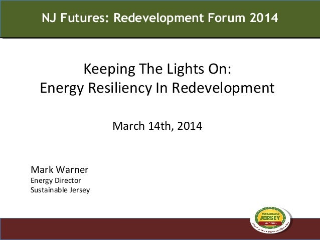 Keeping The Lights On: Energy Resiliency In Redevelopment March 14th, 2014 NJ Futures: Redevelopment Forum 2014 Mark Warne...