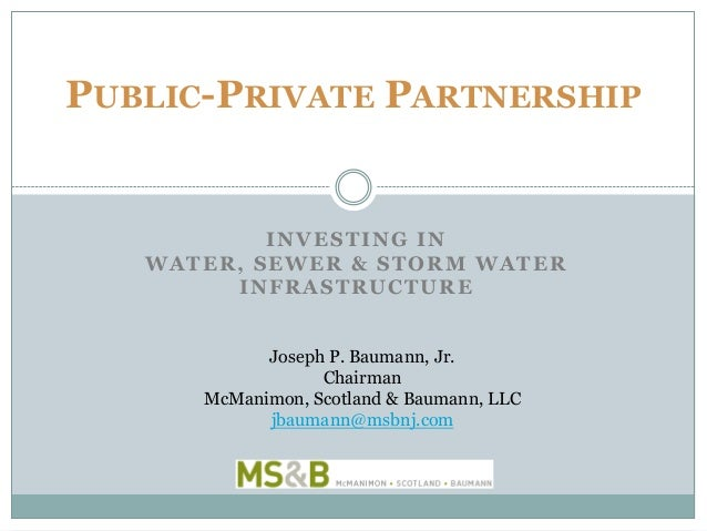 INVESTING IN WATER, SEWER & STORM WATER INFRASTRUCTURE PUBLIC-PRIVATE PARTNERSHIP Joseph P. Baumann, Jr. Chairman McManimo...