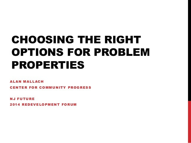 CHOOSING THE RIGHT OPTIONS FOR PROBLEM PROPERTIES ALAN MALLACH CENTER FOR COMMUNITY PROGRESS NJ FUTURE 2014 REDEVELOPMENT ...