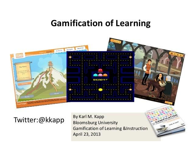 Twitter:@kkappByKarlM.KappBloomsburgUniversityGamificationofLearning&InstructionApril23,2013GamificationofLear...