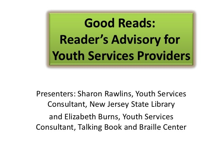 Good Reads:     Reader's Advisory for    Youth Services ProvidersPresenters: Sharon Rawlins, Youth Services   Consultant, ...