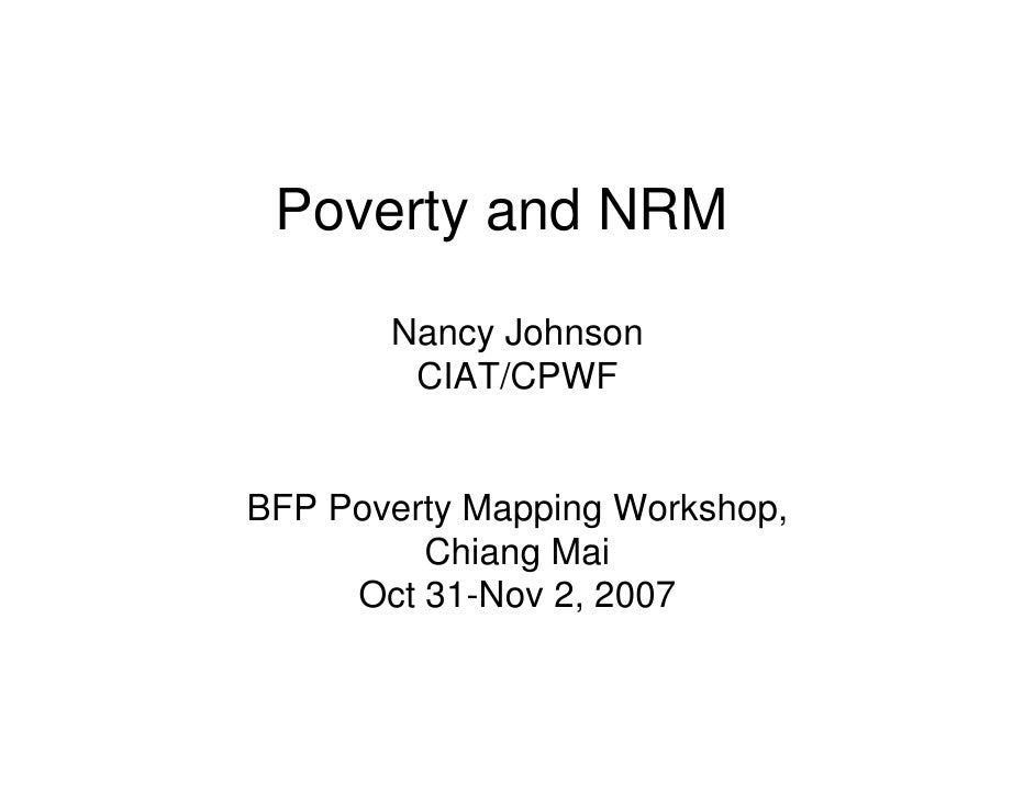 Poverty and NRM        Nancy Johnson            y         CIAT/CPWF   BFP Poverty Mapping Workshop,          Chiang Mai   ...
