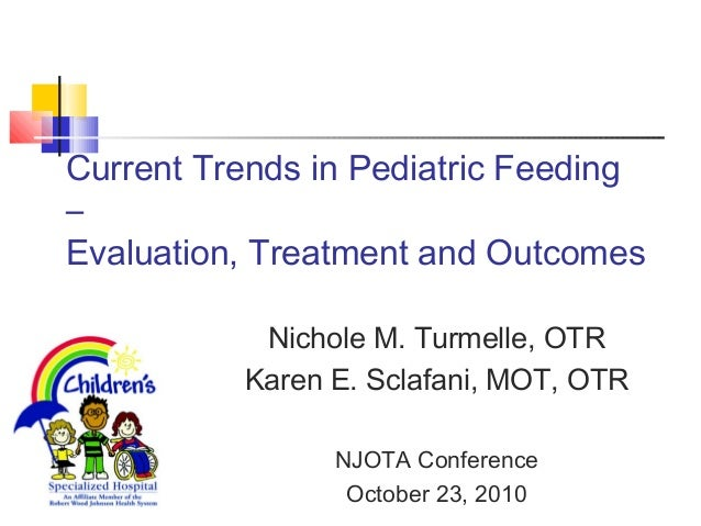 Current Trends in Pediatric Feeding – Evaluation, Treatment and Outcomes Nichole M. Turmelle, OTR Karen E. Sclafani, MOT, ...