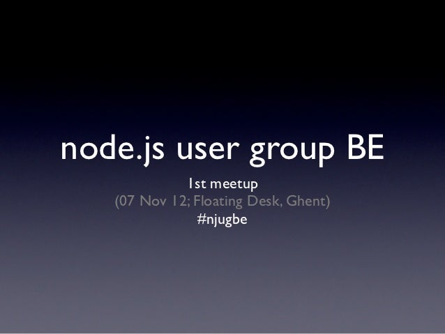 node.js user group BE             1st meetup   (07 Nov 12; Floating Desk, Ghent)                #njugbe