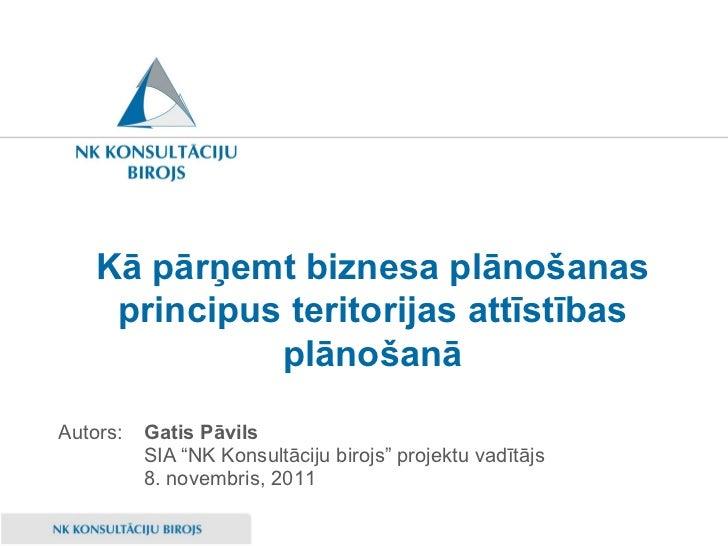 """Kā pārņemt biznesa plānošanas principus teritorijas attīstības plānošanā <ul><li>Gatis Pāvils </li></ul><ul><li>SIA """"NK Ko..."""