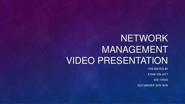 NETWORK MANAGEMENT VIDEO PRESENTATION PRESENTED BY KYAW ZIN LATT SOE THIHA  SOE SANDAR SEIN WIN