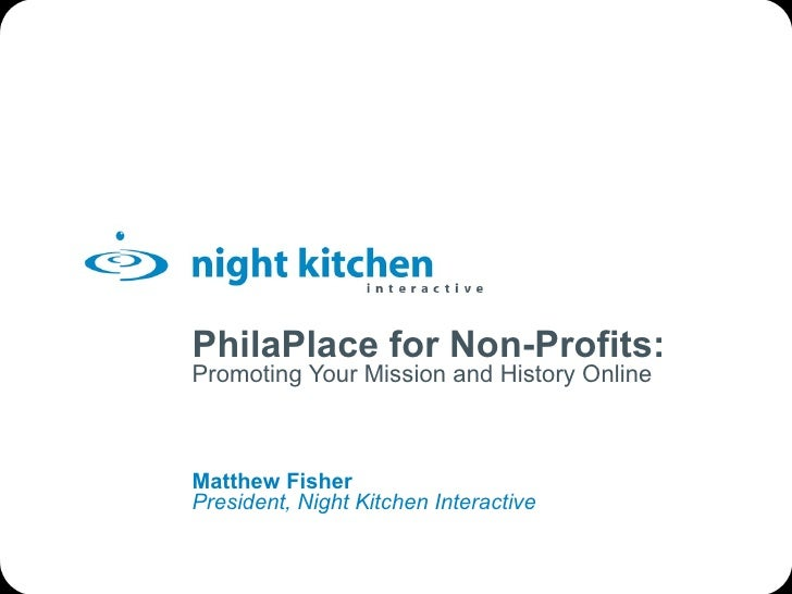 PhilaPlace for Non-Profits: Promoting Your Mission and History Online Matthew Fisher President, Night Kitchen Interactive