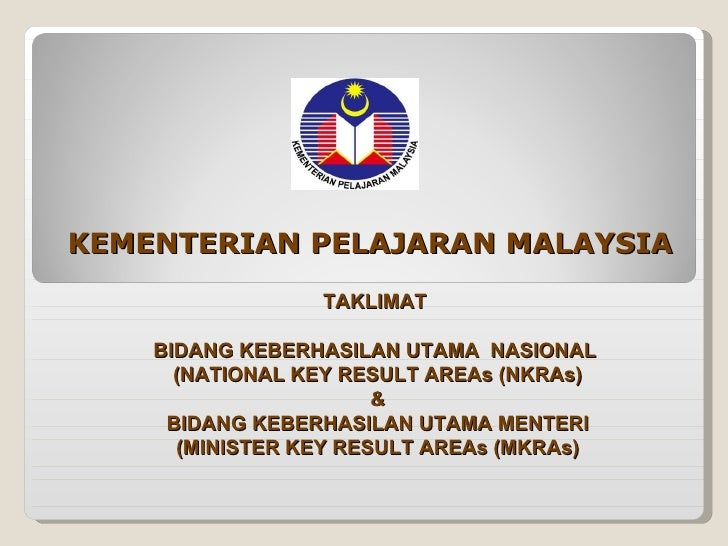 KEMENTERIAN PELAJARAN MALAYSIA TAKLIMAT  BIDANG KEBERHASILAN UTAMA  NASIONAL  (NATIONAL KEY RESULT AREAs (NKRAs) & BIDANG ...