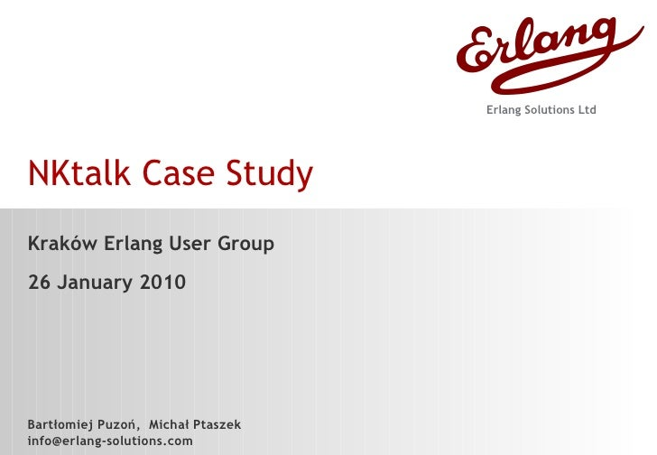 NKtalk Case Study Kraków Erlang User Group 26 January 2010 Bartłomiej Puzoń,  Michał Ptaszek [email_address] Erlang Soluti...