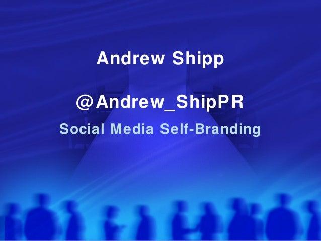 Andrew Shipp @Andrew_ShipPR Social Media Self-Branding