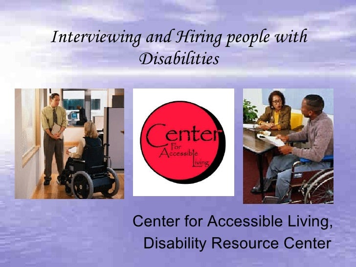 Interviewing and Hiring people with Disabilities Center for Accessible Living,  Disability Resource Center