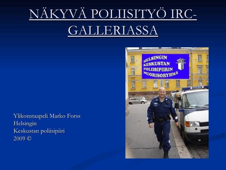 NÄKYVÄ POLIISITYÖ IRC-GALLERIASSA <ul><li>Ylikonstaapeli Marko Forss </li></ul><ul><li>Helsingin </li></ul><ul><li>Keskust...