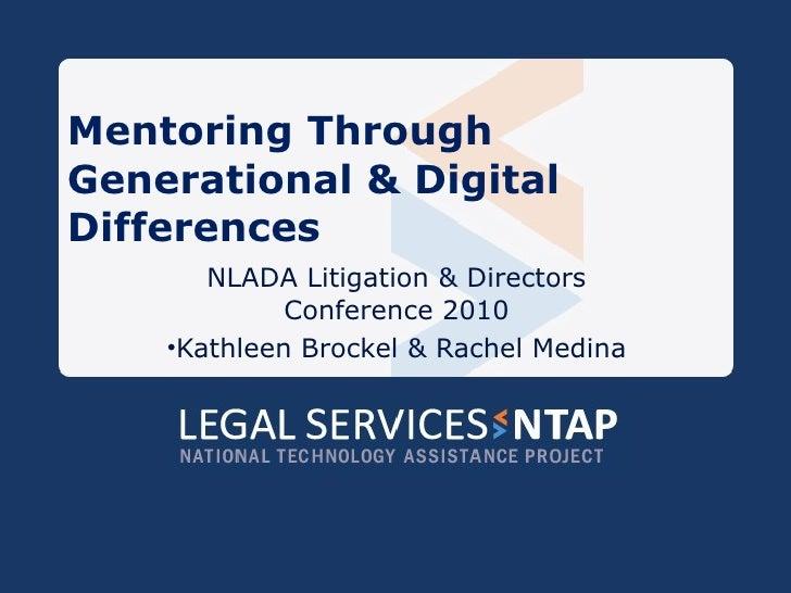 Mentoring Through Generational & Digital Differences <ul><li>NLADA Litigation & Directors Conference 2010 </li></ul><ul><l...