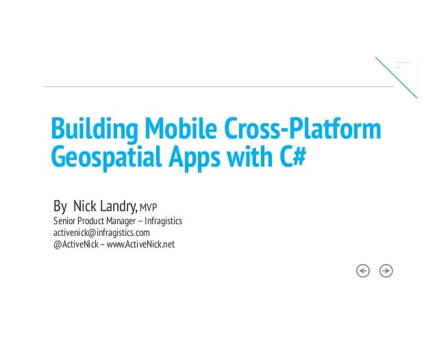 Building Mobile Cross-PlatformGeospatial Apps with C#By Nick Landry,MVPSenior Product Manager –Infragisticsactivenick@infr...