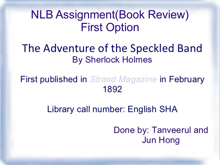 NLB Assignment(Book Review) First Option The Adventure of the Speckled Band By Sherlock Holmes First published in Strand ...