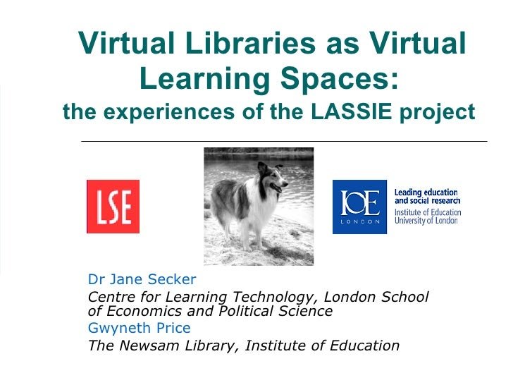 Virtual Libraries as Virtual Learning Spaces:   the experiences of the LASSIE project   Dr Jane Secker Centre for Learning...