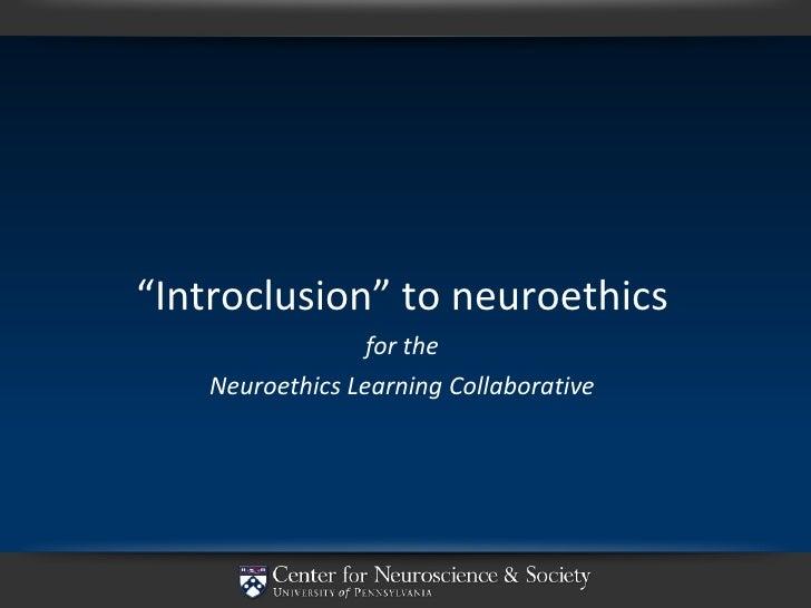 "<ul><li>"" Introclusion"" to neuroethics </li></ul><ul><li>for the </li></ul><ul><li>Neuroethics Learning Collaborative </li..."