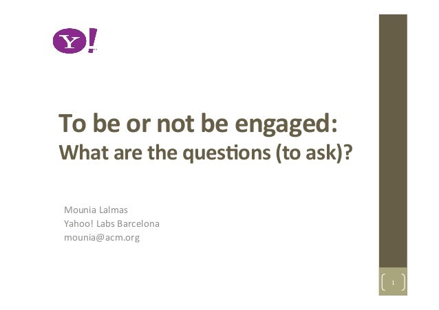 To	  be	  or	  not	  be	  engaged:	  	  What	  are	  the	  ques2ons	  (to	  ask)?	  Mounia	  Lalmas	  Yahoo!	  Labs	  Barc...