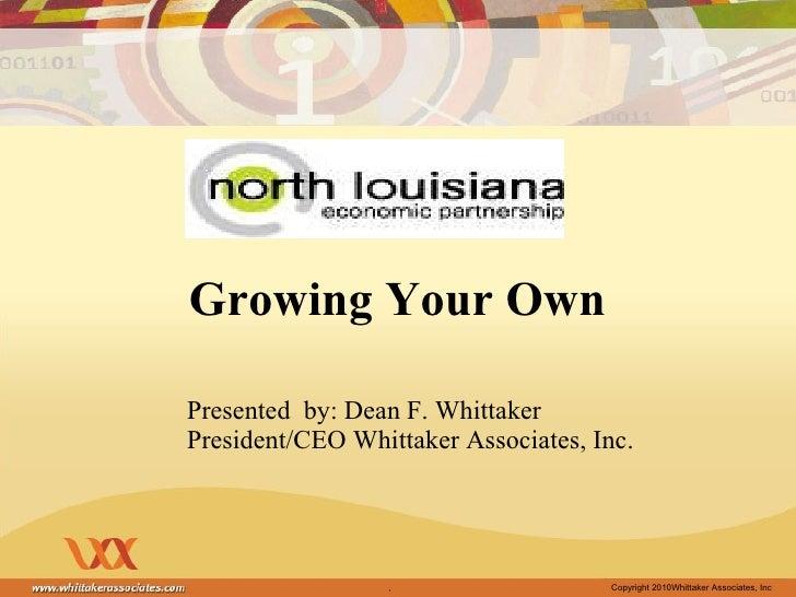 Growing Your Own <ul><li>Presented  by: Dean F. Whittaker </li></ul><ul><li>President/CEO Whittaker Associates, Inc.  </li...