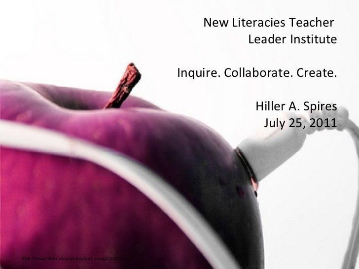 http://www.flickr.com/photos/lori_greig/2202727502/ New Literacies Teacher  Leader Institute Inquire. Collaborate. Create....