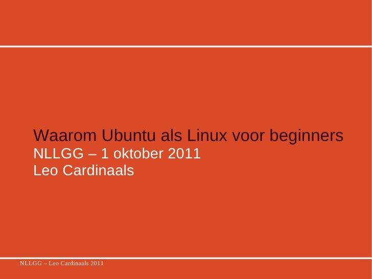 Waarom Ubuntu als Linux voor beginners   NLLGG – 1 oktober 2011 Leo Cardinaals