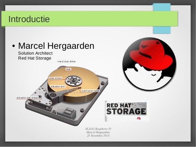 Introductie ●  Marcel Hergaarden Solution Architect Red Hat Storage  NLLGG Raspberry Pi Marcel Hergaarden 23 November 2013