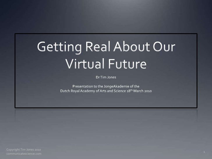 Getting Real About Our Virtual Future<br />Dr Tim Jones<br />Presentation to the JongeAkademie of the<br />Dutch Royal Aca...