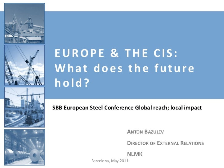 EUROPE & THE CIS:What does the futurehold?SBB European Steel Conference Global reach; local impact                        ...