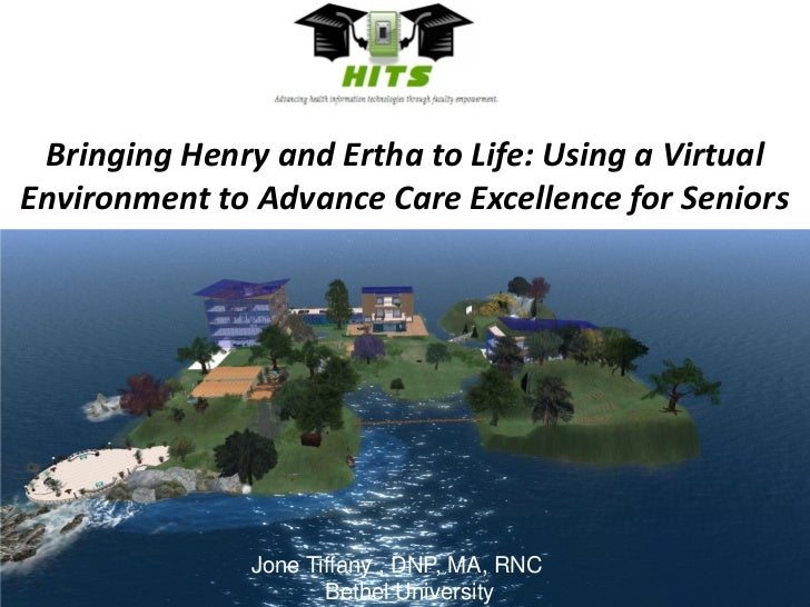 Bringing Henry and Ertha to Life: Using a Virtual Environment to Advance Care Excellence for Seniors<br />Jone Tiffany , D...