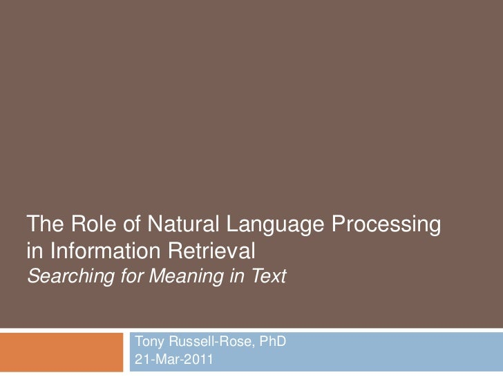 The Role of Natural Language Processing in Information RetrievalSearching for Meaning in Text<br />Tony Russell-Rose, PhD<...