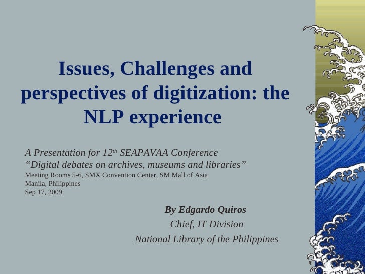 Issues, Challenges and perspectives of digitization: the        NLP experience A Presentation for 12th SEAPAVAA Conference...
