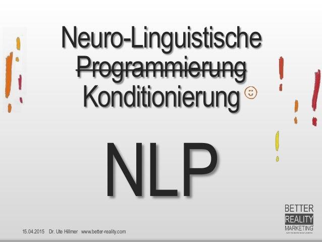 15.04.2015 Dr. Ute Hillmer www.better-reality.com Neuro-Linguistische Programmierung Konditionierung NLP
