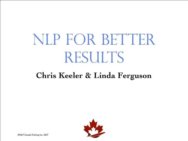 NLP for Better                   Results                   Chris Keeler & Linda Ferguson     ©NLP Canada Training Inc. 2007