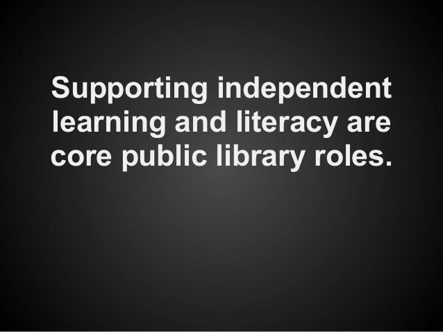 Supporting independentlearning and literacy arecore public library roles.